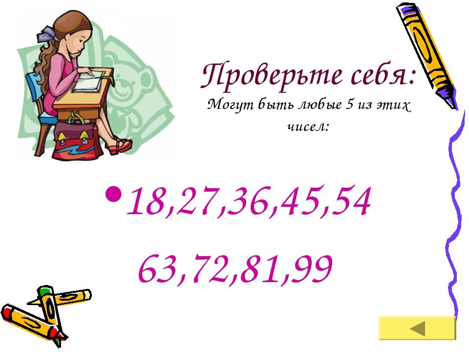 Проверьте себя: Могут быть любые 5 из этих чисел: 18,27,36,45,54 63,72,81,99