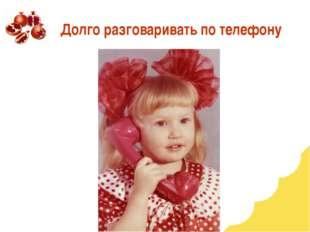 Долго разговаривать по телефону