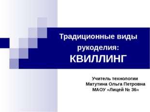 Традиционные виды рукоделия: КВИЛЛИНГ Учитель технологии Матутина Ольга Петро