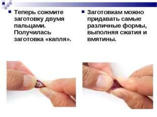Теперь сожмите заготовку двумя пальцами. Получилась заготовка «капля». Загото