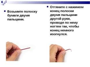 Возьмите полоску бумаги двумя пальцами. Оттяните с нажимом конец полоски двум