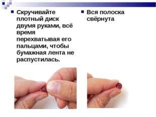 Скручивайте плотный диск двумя руками, всё время перехватывая его пальцами, ч