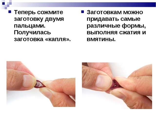 Теперь сожмите заготовку двумя пальцами. Получилась заготовка «капля». Загото...