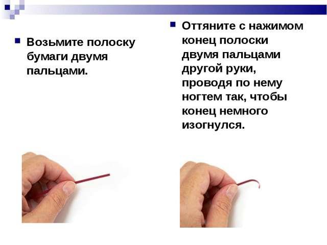 Возьмите полоску бумаги двумя пальцами. Оттяните с нажимом конец полоски двум...