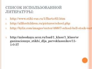 СПИСОК ИСПОЛЬЗОВАННОЙ ЛИТЕРАТУРЫ: http://www.stihi-rus.ru/1/Barto/63.htm http