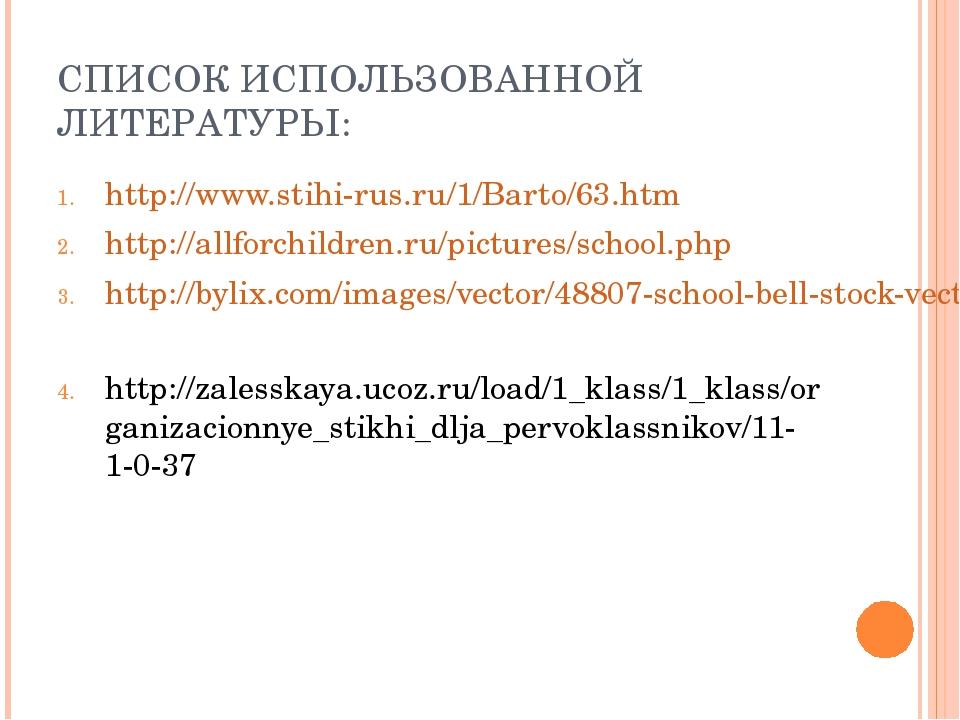 СПИСОК ИСПОЛЬЗОВАННОЙ ЛИТЕРАТУРЫ: http://www.stihi-rus.ru/1/Barto/63.htm http...