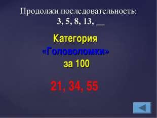Категория «Головоломки» за 100 21, 34, 55 Продолжи последовательность: 3, 5,