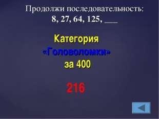 Продолжи последовательность: 8, 27, 64, 125, ___ Категория «Головоломки» за 4