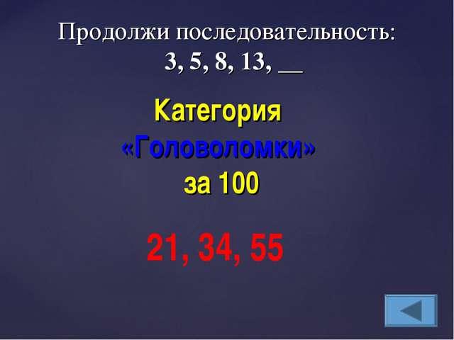 Категория «Головоломки» за 100 21, 34, 55 Продолжи последовательность: 3, 5,...