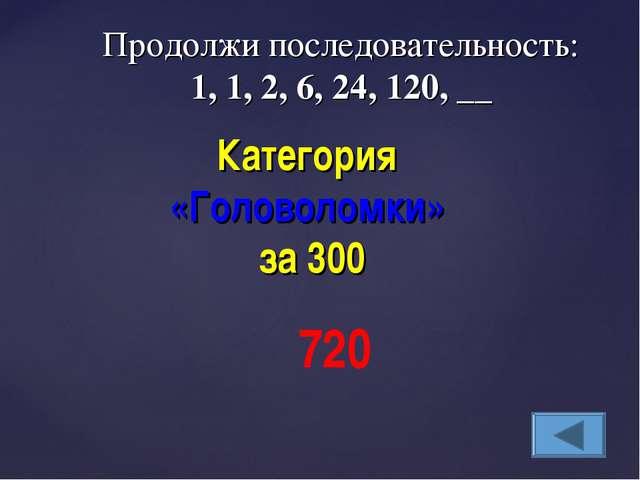 Продолжи последовательность: 1, 1, 2, 6, 24, 120, __ Категория «Головоломки»...