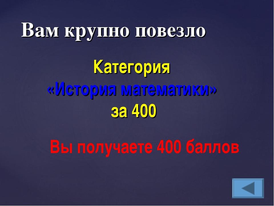 Вам крупно повезло Категория «История математики» за 400 Вы получаете 400 бал...