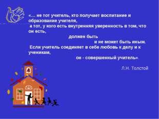 «… не тот учитель, кто получает воспитание и образование учителя, а тот, у ко