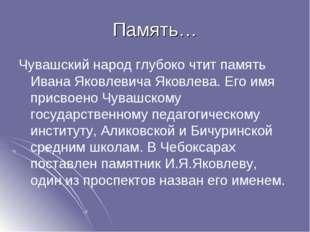Память… Чувашский народ глубоко чтит память Ивана Яковлевича Яковлева. Его им