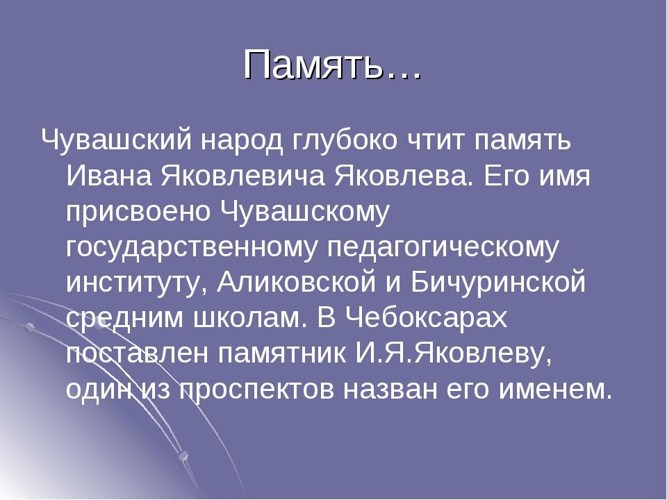 Память… Чувашский народ глубоко чтит память Ивана Яковлевича Яковлева. Его им...