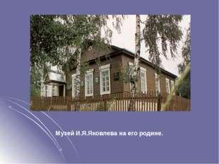 Музей И.Я.Яковлева на его родине.