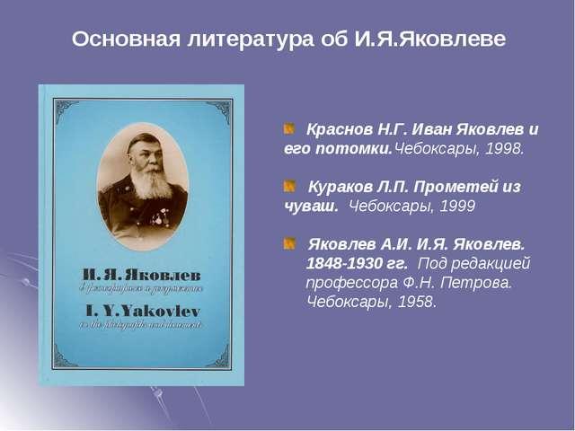 Краснов Н.Г. Иван Яковлев и его потомки.Чебоксары, 1998.  Кураков Л.П. Пром...