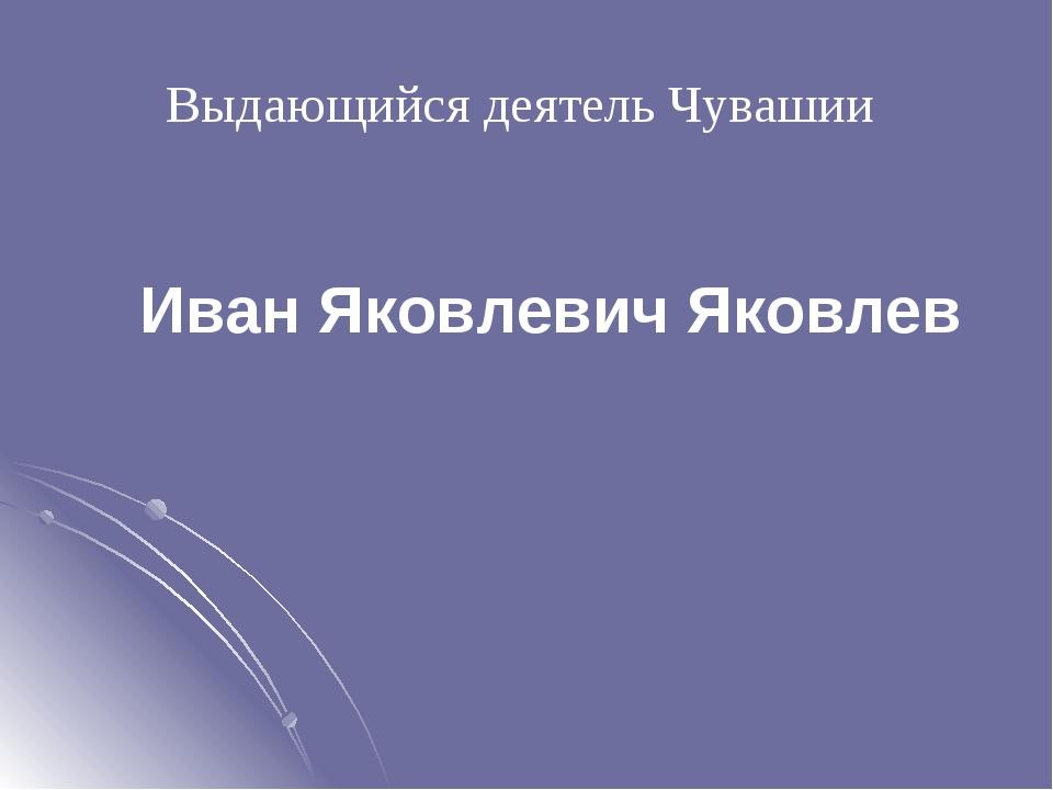 Выдающийся деятель Чувашии Иван Яковлевич Яковлев