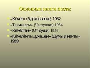 Основные книги поэта: «Кёмёл» (Вдохновение) 1932 «Такмаксем» (Частушки) 1934