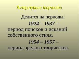Литературное творчество Делится на периоды: 1924 – 1937 – период поисков и ис
