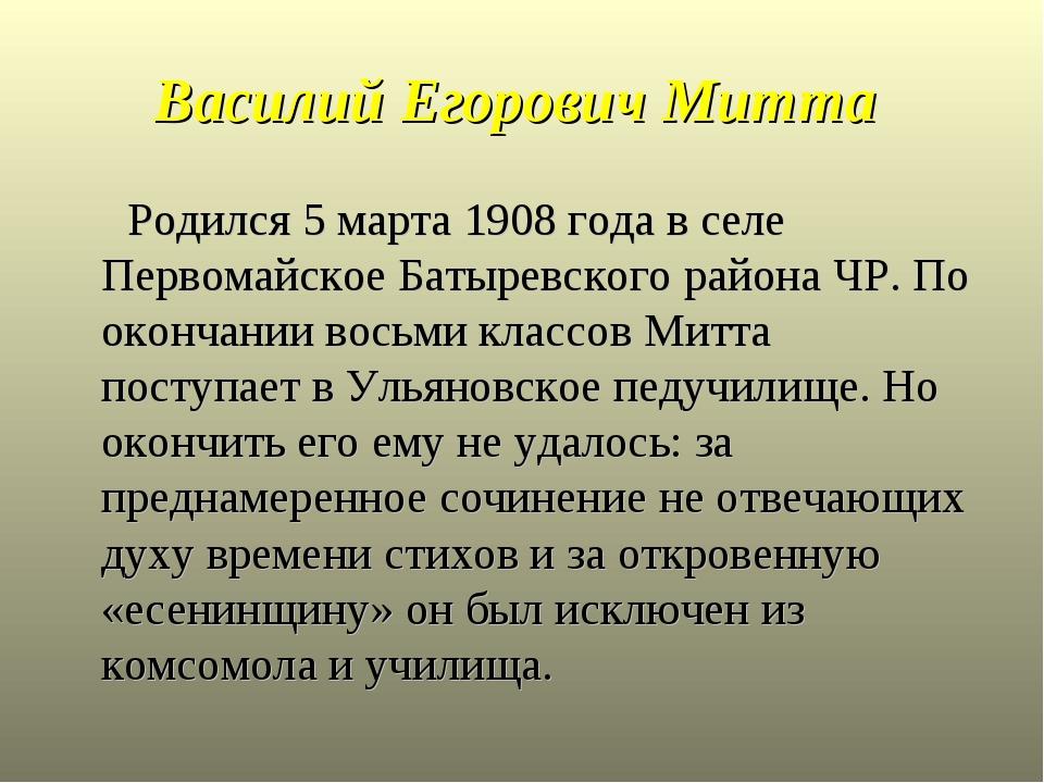 Василий Егорович Митта Родился 5 марта 1908 года в селе Первомайское Батыревс...
