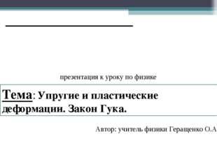 Автор: учитель физики Геращенко О.А. Тема: Упругие и пластические деформации