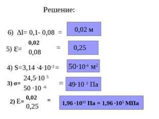 Решение: 6) ∆l= 0,1- 0,08 = 0,02 м 4) S=3,14 ·4·10-3 = 50·10-6 м2 3) σ= = 49·