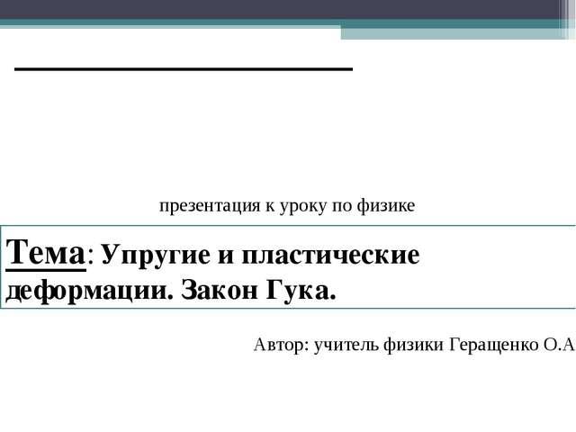 Автор: учитель физики Геращенко О.А. Тема: Упругие и пластические деформации...