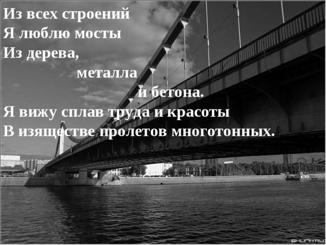Из всех строений Я люблю мосты Из дерева, металла и бетона. Я вижу сплав труд...