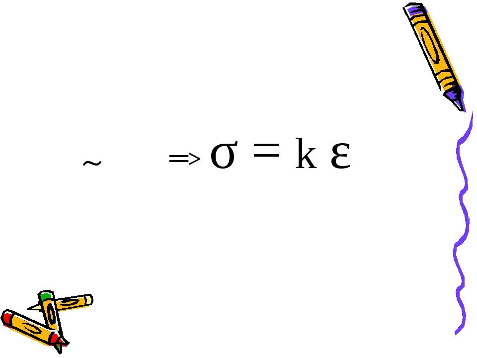 σ ~ε σ = k ε ═>