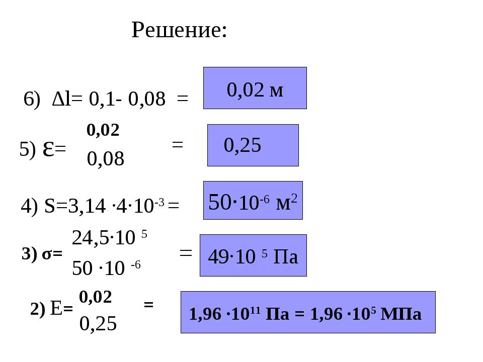Решение: 6) ∆l= 0,1- 0,08 = 0,02 м 4) S=3,14 ·4·10-3 = 50·10-6 м2 3) σ= = 49·...