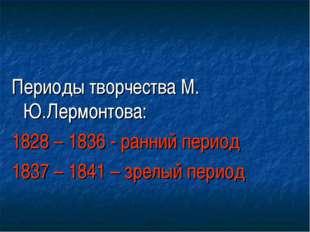 Периоды творчества М. Ю.Лермонтова: 1828 – 1836 - ранний период 1837 – 1841