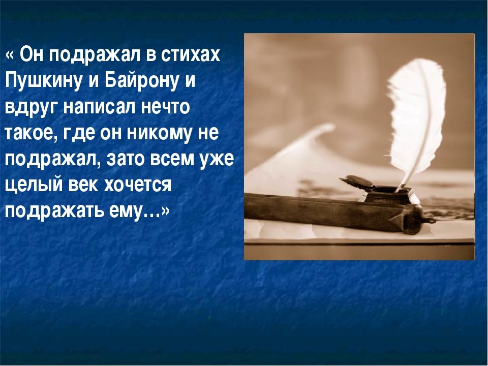 « Он подражал в стихах Пушкину и Байрону и вдруг написал нечто такое, где он...