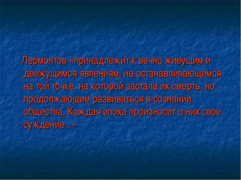 Лермонтов «принадлежит к вечно живущим и движущимся явлениям, не останавлива...