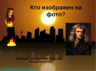 Кто изображен на фото? Великий английский ученый Исаак Ньютон К «Вселенной Фи