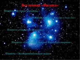 Планета «Великих физиков» Планета «Строение Веществ» Планета «Сильных ,Упруги