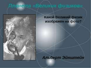 Планета «Великих физиков» Какой Великий физик изображен на фото? Альберт Эйнш