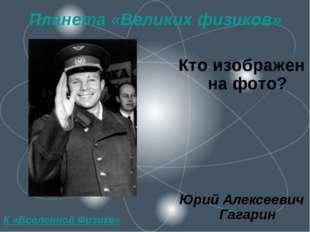 Планета «Великих физиков» Кто изображен на фото? Юрий Алексеевич Гагарин К «В