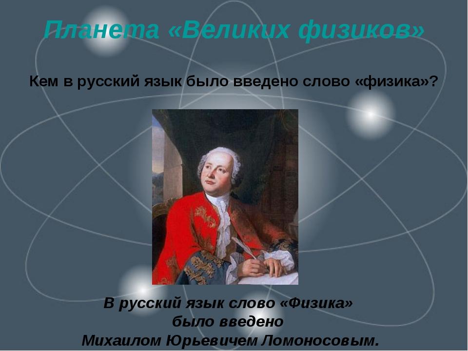 Планета «Великих физиков» Кем в русский язык было введено слово «физика»? В р...