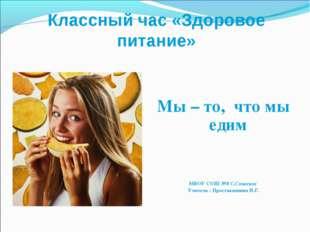 Классный час «Здоровое питание» Мы – то, что мы едим МБОУ СОШ №8 С.Спасское У