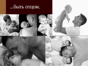 ...быть отцом.