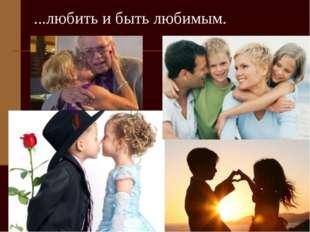 ...любить и быть любимым.