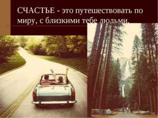 СЧАСТЬЕ - это путешествовать по миру, с близкими тебе людьми.