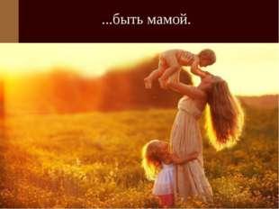 ...быть мамой.