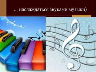... наслаждаться звуками музыки)
