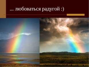 ... любоваться радугой :)