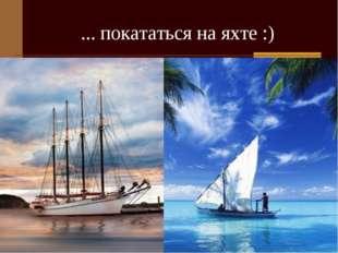 ... покататься на яхте :)