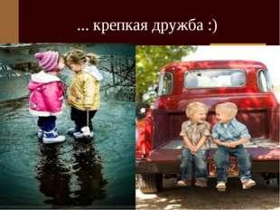 ... крепкая дружба :)