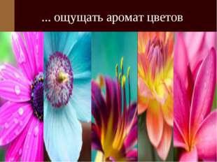 ... ощущать аромат цветов