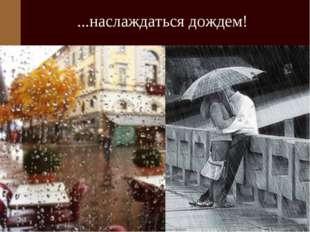 ...наслаждаться дождем!