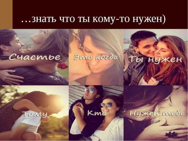 …знать что ты кому-то нужен)